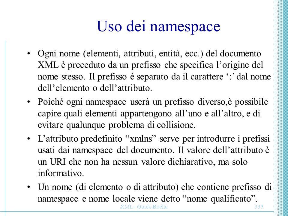 XML - Guido Boella336 Namespace di default Nella dichiarazione xmlns si pone il nome del prefisso che si intende usare nel corso del documento per gli elementi definiti in quel namespace.