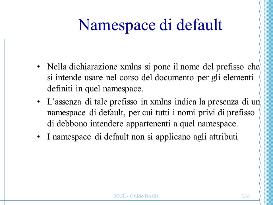 XML - Guido Boella337 Default NS: precisazioni La dichiarazione di namespace può essere fatta ovunque, e ha scope solo all'interno del'elemento in cui è stata fatta.