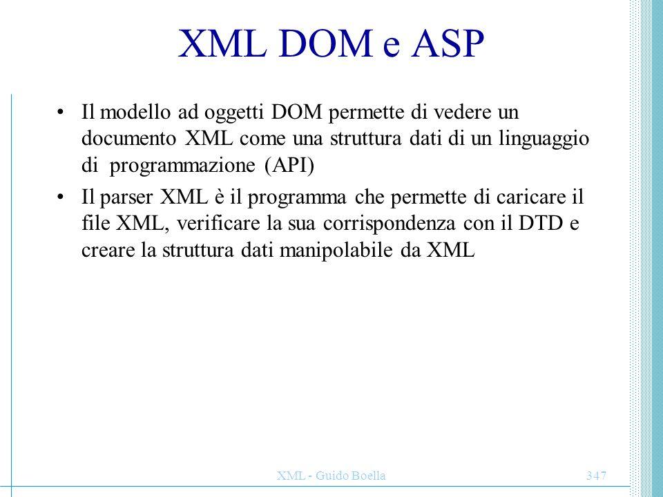 XML - Guido Boella347 XML DOM e ASP Il modello ad oggetti DOM permette di vedere un documento XML come una struttura dati di un linguaggio di programm