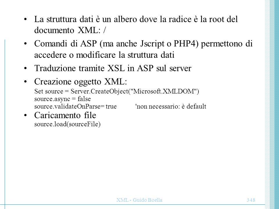 XML - Guido Boella348 La struttura dati è un albero dove la radice è la root del documento XML: / Comandi di ASP (ma anche Jscript o PHP4) permettono