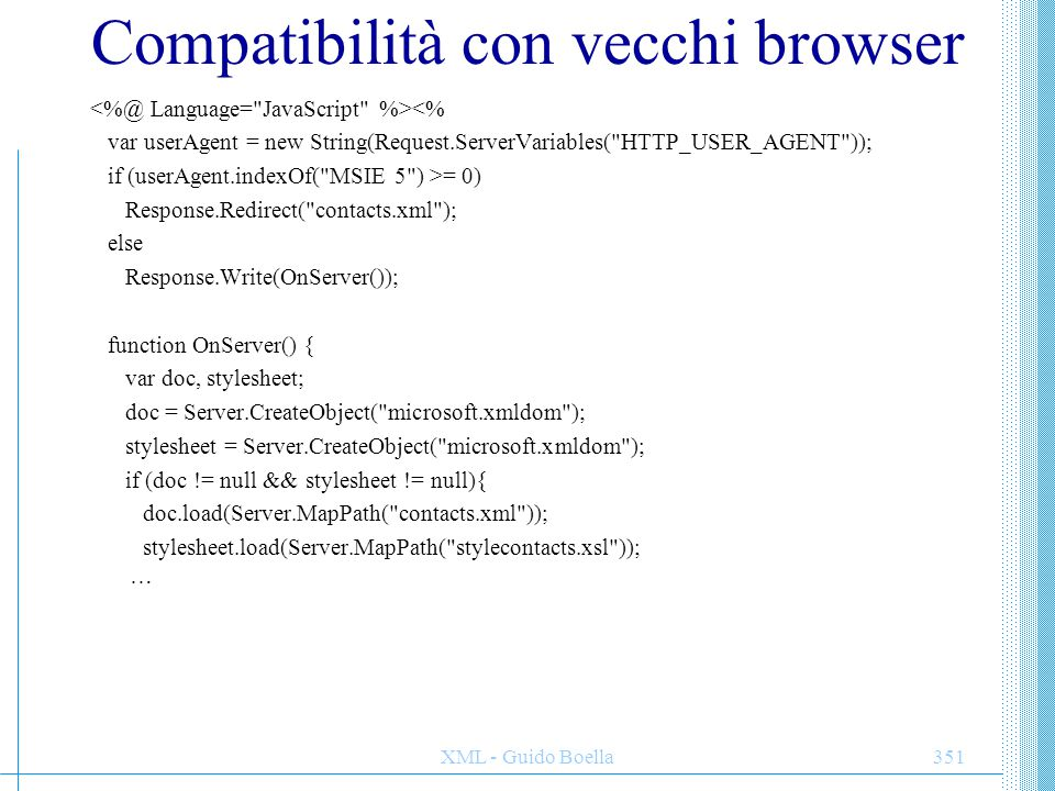 XML - Guido Boella351 Compatibilità con vecchi browser <% var userAgent = new String(Request.ServerVariables( HTTP_USER_AGENT )); if (userAgent.indexOf( MSIE 5 ) >= 0) Response.Redirect( contacts.xml ); else Response.Write(OnServer()); function OnServer() { var doc, stylesheet; doc = Server.CreateObject( microsoft.xmldom ); stylesheet = Server.CreateObject( microsoft.xmldom ); if (doc != null && stylesheet != null){ doc.load(Server.MapPath( contacts.xml )); stylesheet.load(Server.MapPath( stylecontacts.xsl )); …