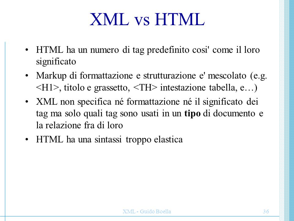 XML - Guido Boella36 XML vs HTML HTML ha un numero di tag predefinito cosi' come il loro significato Markup di formattazione e strutturazione e' mesco