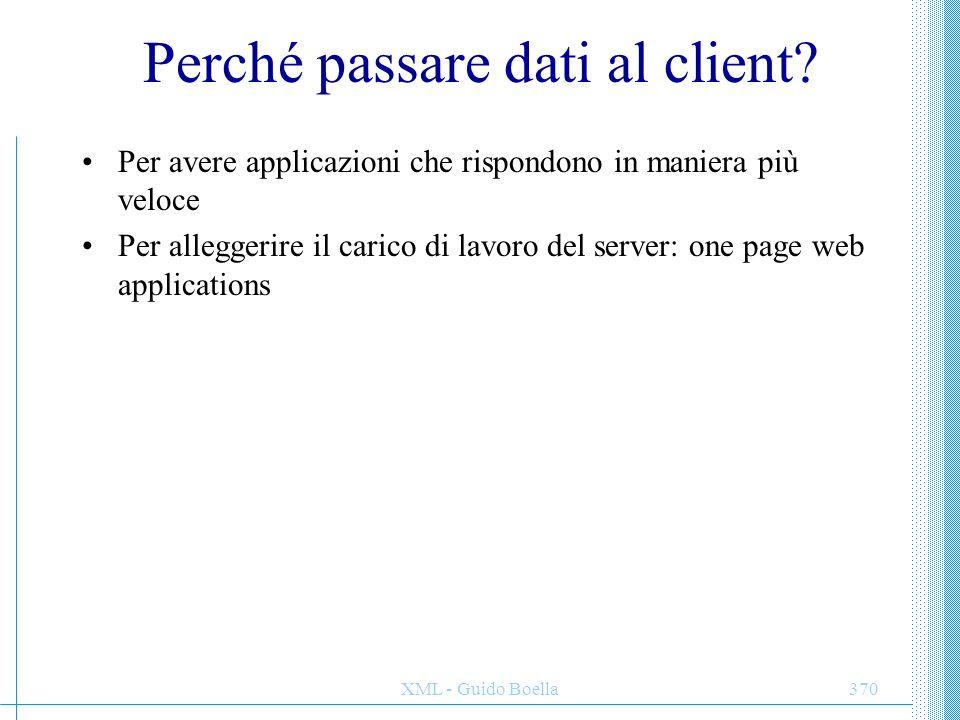 XML - Guido Boella370 Perché passare dati al client? Per avere applicazioni che rispondono in maniera più veloce Per alleggerire il carico di lavoro d