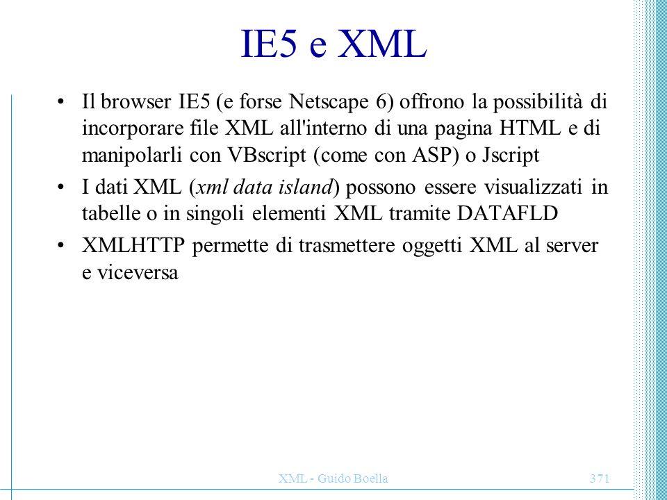XML - Guido Boella371 IE5 e XML Il browser IE5 (e forse Netscape 6) offrono la possibilità di incorporare file XML all'interno di una pagina HTML e di