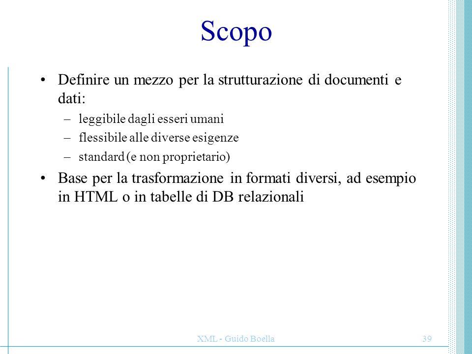 XML - Guido Boella39 Scopo Definire un mezzo per la strutturazione di documenti e dati: –leggibile dagli esseri umani –flessibile alle diverse esigenz