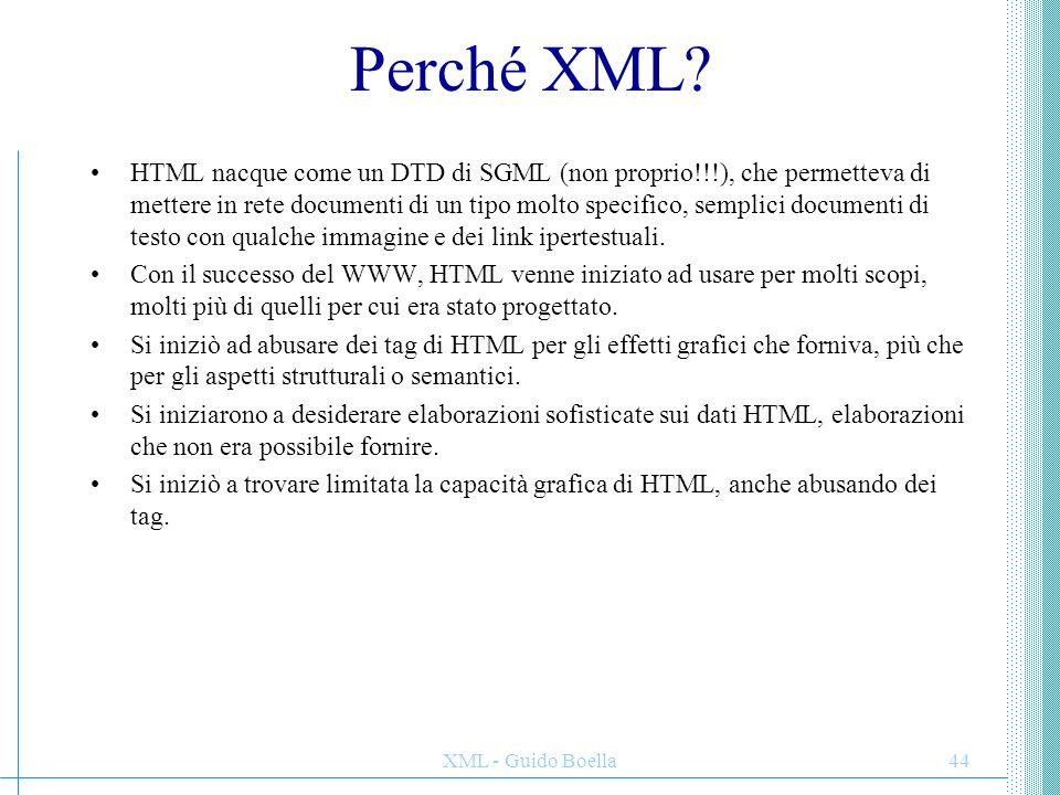XML - Guido Boella44 Perché XML? HTML nacque come un DTD di SGML (non proprio!!!), che permetteva di mettere in rete documenti di un tipo molto specif