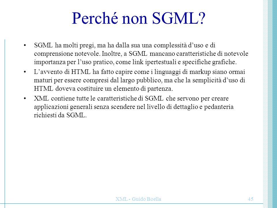 XML - Guido Boella45 Perché non SGML? SGML ha molti pregi, ma ha dalla sua una complessità d'uso e di comprensione notevole. Inoltre, a SGML mancano c