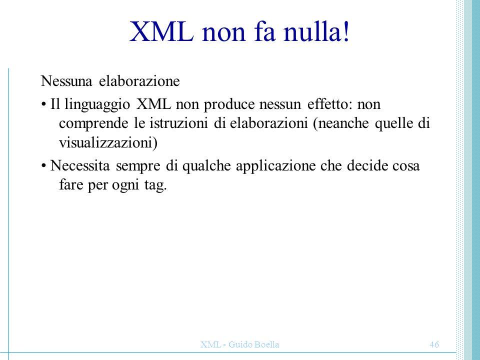 XML - Guido Boella46 XML non fa nulla! Nessuna elaborazione Il linguaggio XML non produce nessun effetto: non comprende le istruzioni di elaborazioni
