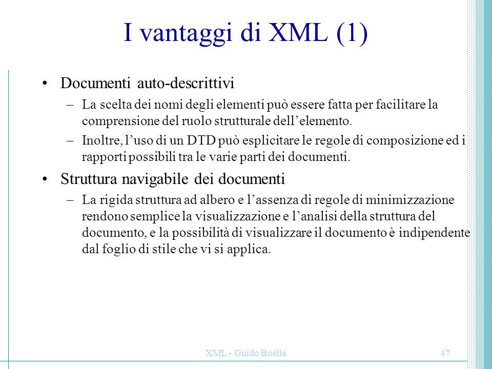 XML - Guido Boella48 I vantaggi di XML (2) Platform-independence –XML è uno standard aperto, e chiunque può realizzare strumenti che lo usino come formato di dati.