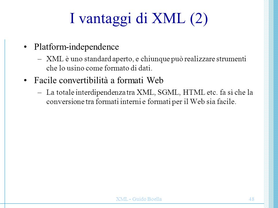 XML - Guido Boella48 I vantaggi di XML (2) Platform-independence –XML è uno standard aperto, e chiunque può realizzare strumenti che lo usino come for