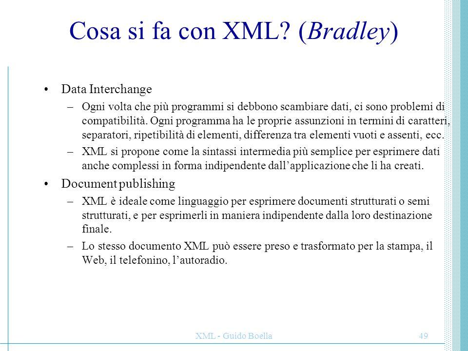 XML - Guido Boella49 Cosa si fa con XML? (Bradley) Data Interchange –Ogni volta che più programmi si debbono scambiare dati, ci sono problemi di compa