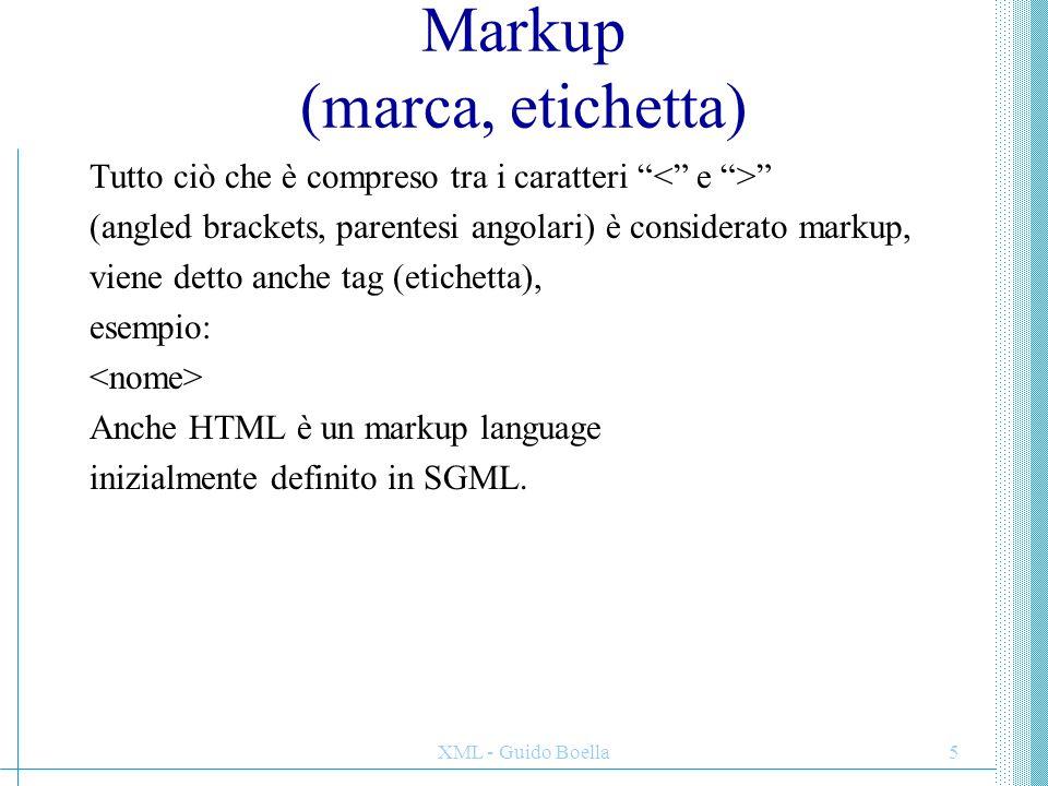 """XML - Guido Boella5 Markup (marca, etichetta) Tutto ciò che è compreso tra i caratteri """" """" (angled brackets, parentesi angolari) è considerato markup,"""