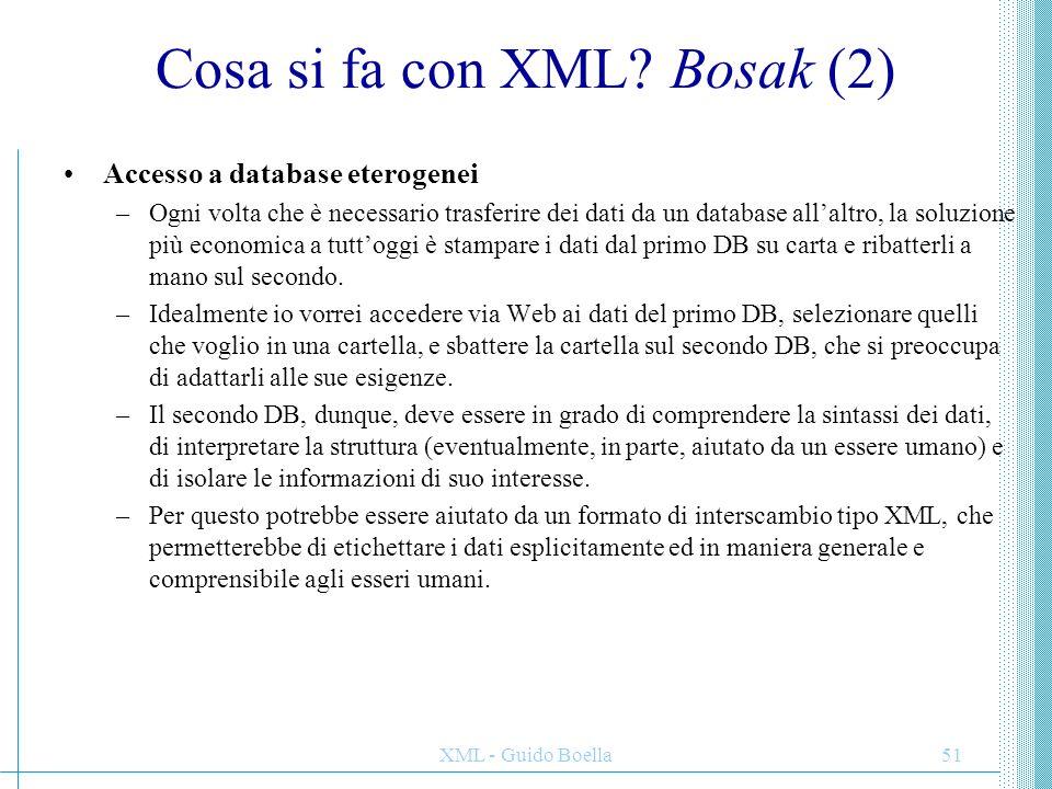 XML - Guido Boella51 Cosa si fa con XML? Bosak (2) Accesso a database eterogenei –Ogni volta che è necessario trasferire dei dati da un database all'a