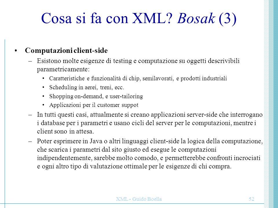 XML - Guido Boella52 Cosa si fa con XML? Bosak (3) Computazioni client-side –Esistono molte esigenze di testing e computazione su oggetti descrivibili