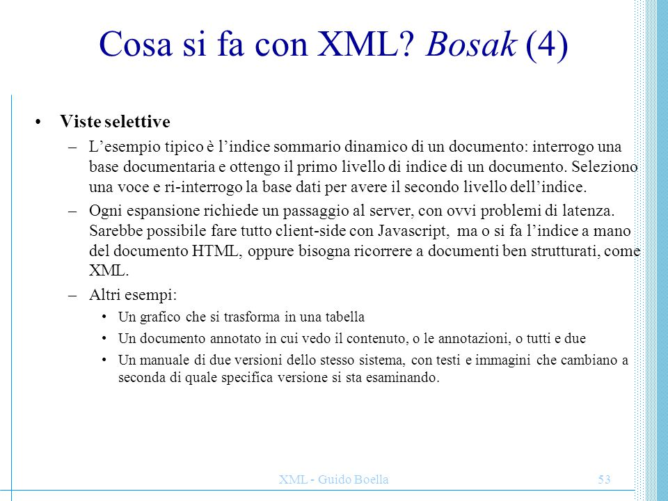 XML - Guido Boella53 Cosa si fa con XML? Bosak (4) Viste selettive –L'esempio tipico è l'indice sommario dinamico di un documento: interrogo una base