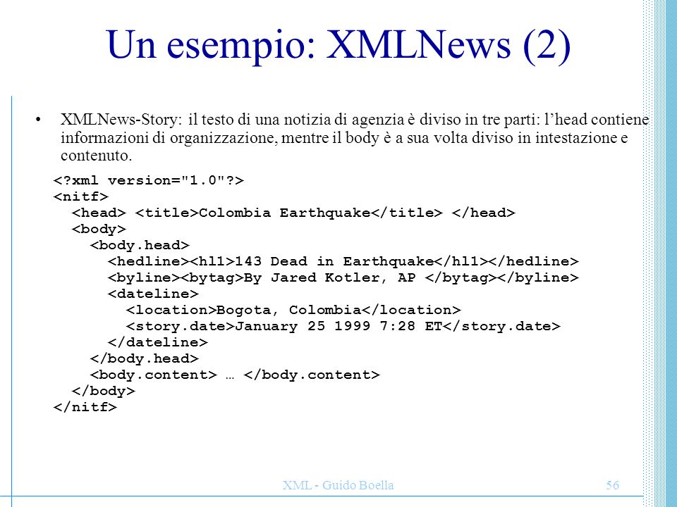 XML - Guido Boella57 Un esempio: XMLNews (3) XMLNews-Story: Il body ha un markup minimale di struttura del testo: … … An earthquake struck western Colombia on Monday, killing at least 143 people and injuring more than 900 as it toppled buildings across the country s coffee-growing heartland, civil defense officials said.