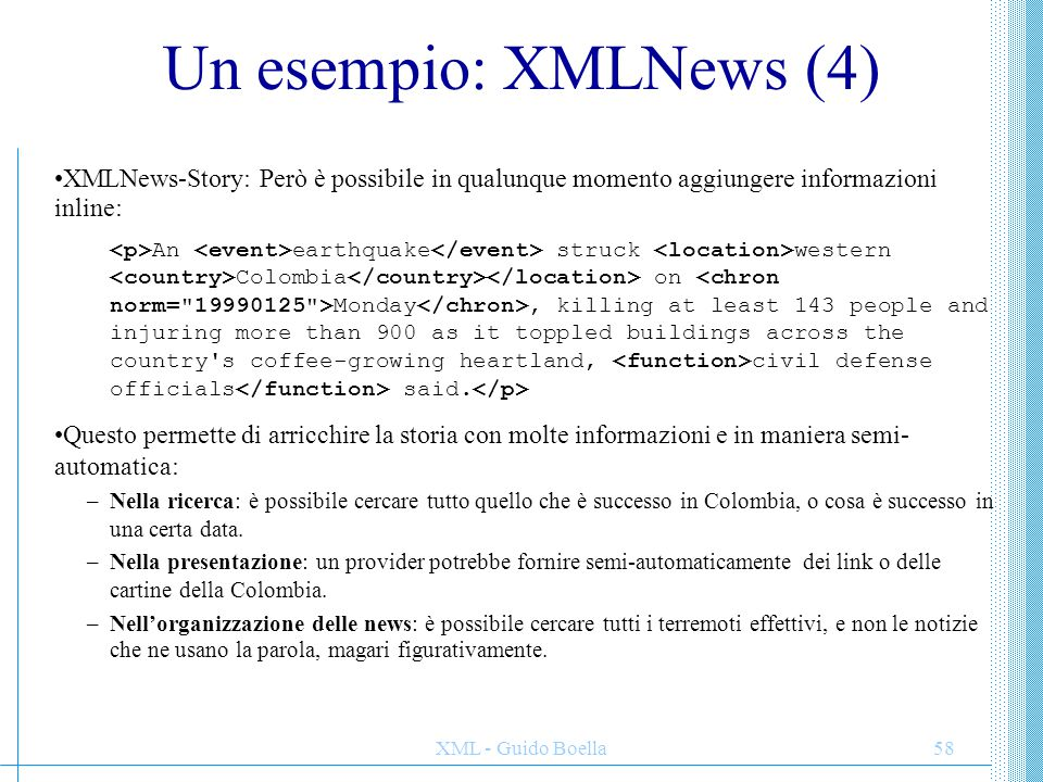 XML - Guido Boella58 Un esempio: XMLNews (4) XMLNews-Story: Però è possibile in qualunque momento aggiungere informazioni inline: An earthquake struck western Colombia on Monday, killing at least 143 people and injuring more than 900 as it toppled buildings across the country s coffee-growing heartland, civil defense officials said.