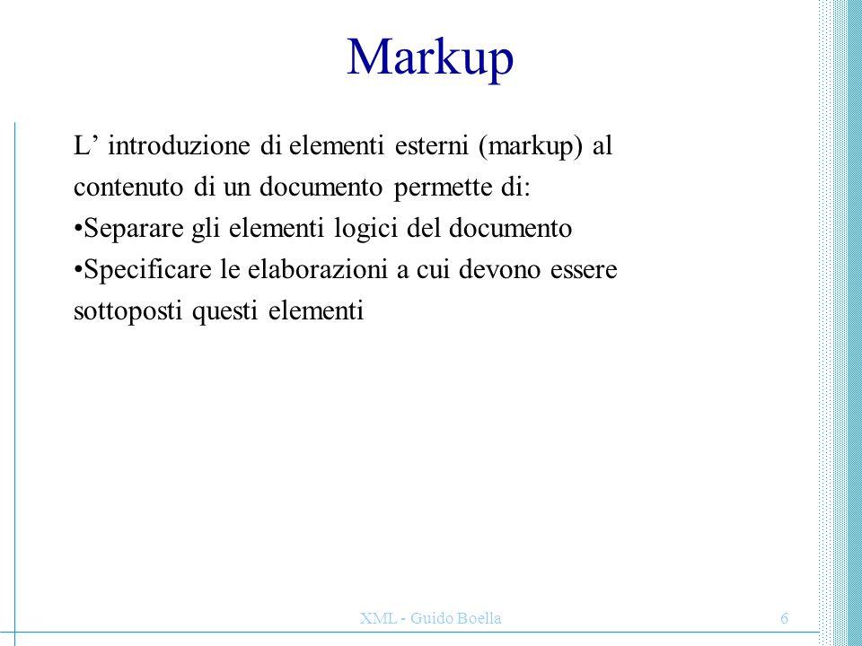 XML - Guido Boella6 Markup L' introduzione di elementi esterni (markup) al contenuto di un documento permette di: Separare gli elementi logici del doc