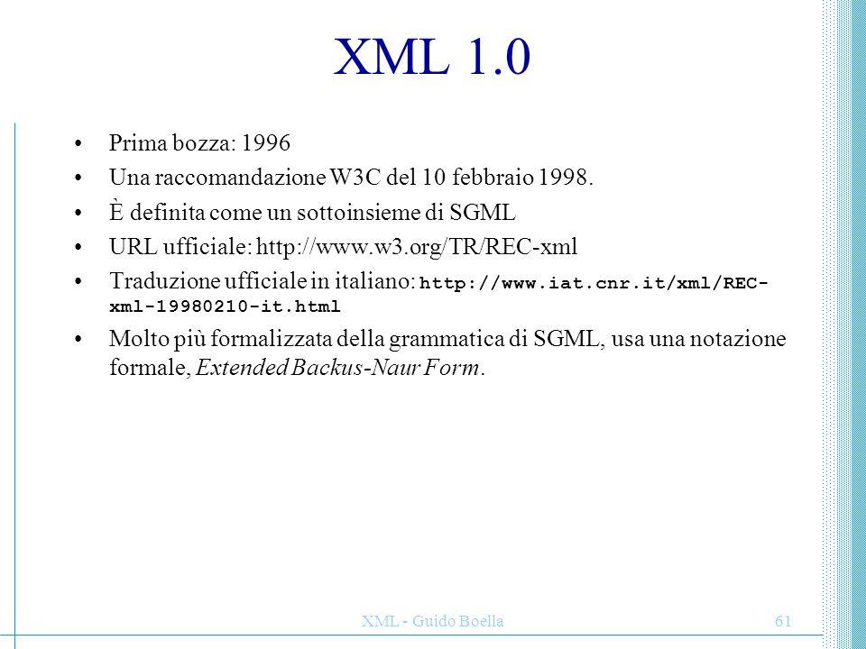 XML - Guido Boella61 XML 1.0 Prima bozza: 1996 Una raccomandazione W3C del 10 febbraio 1998. È definita come un sottoinsieme di SGML URL ufficiale: ht