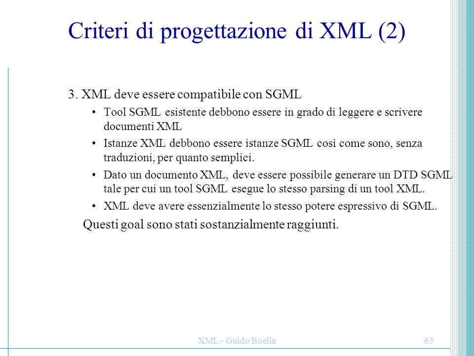 XML - Guido Boella63 Criteri di progettazione di XML (2) 3. XML deve essere compatibile con SGML Tool SGML esistente debbono essere in grado di legger