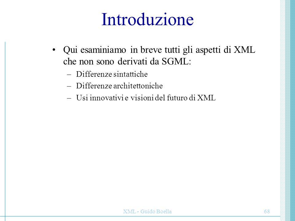 XML - Guido Boella68 Introduzione Qui esaminiamo in breve tutti gli aspetti di XML che non sono derivati da SGML: –Differenze sintattiche –Differenze