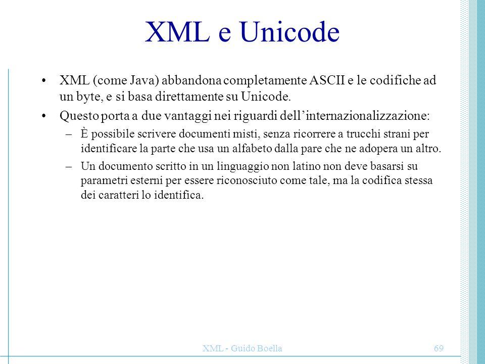 XML - Guido Boella69 XML e Unicode XML (come Java) abbandona completamente ASCII e le codifiche ad un byte, e si basa direttamente su Unicode. Questo