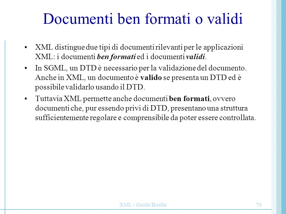 XML - Guido Boella70 Documenti ben formati o validi XML distingue due tipi di documenti rilevanti per le applicazioni XML: i documenti ben formati ed i documenti validi.