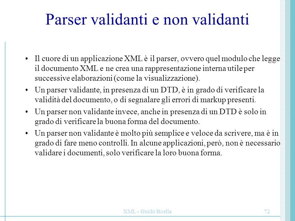 XML - Guido Boella72 Parser validanti e non validanti Il cuore di un applicazione XML è il parser, ovvero quel modulo che legge il documento XML e ne