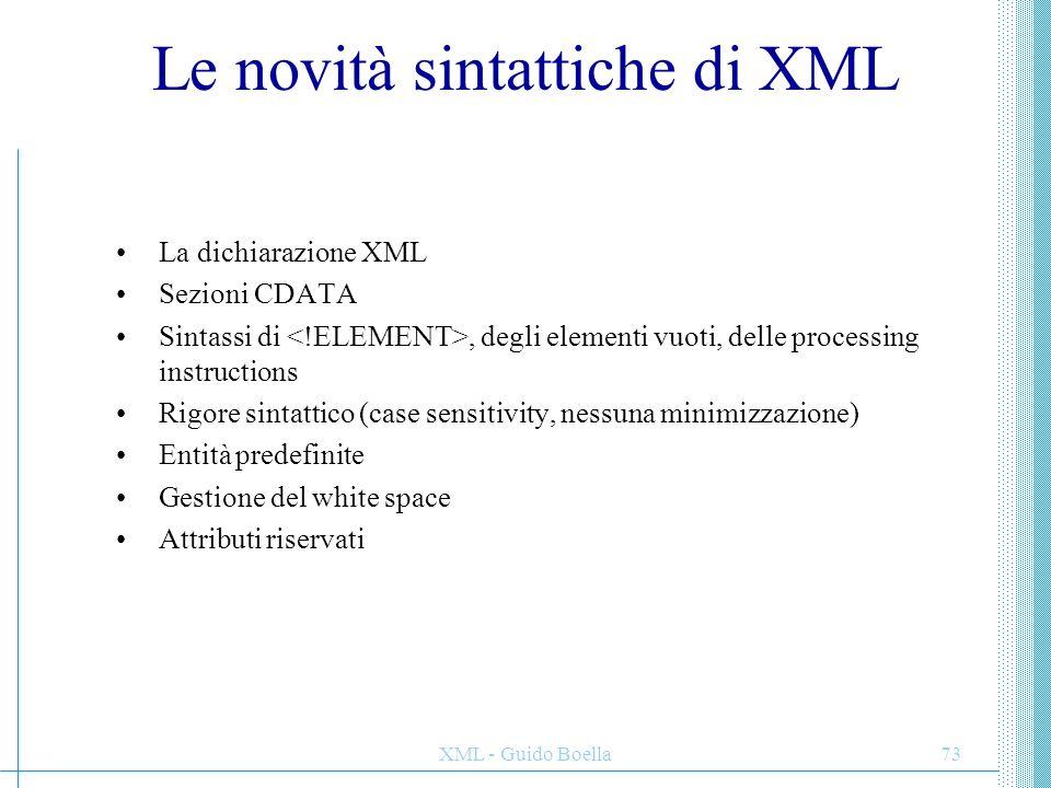 XML - Guido Boella73 Le novità sintattiche di XML La dichiarazione XML Sezioni CDATA Sintassi di, degli elementi vuoti, delle processing instructions