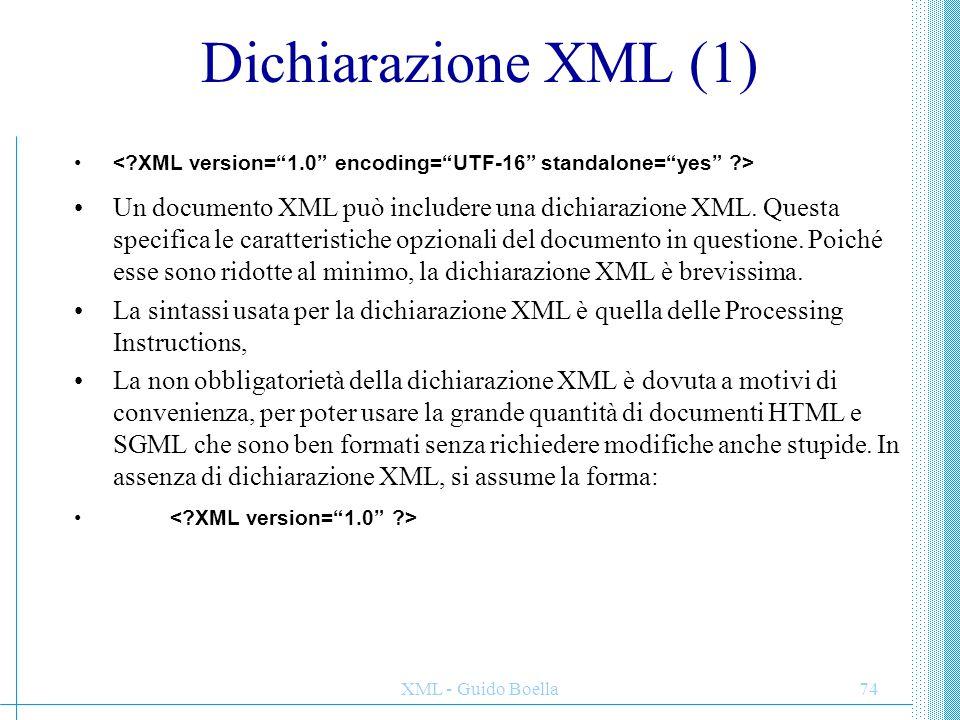 XML - Guido Boella75 Dichiarazione XML (2) Esistono esattamente tre valori che possono essere messi in una dichiarazione XML: –Il parametro version identifica quale versione di XML si sta usando.