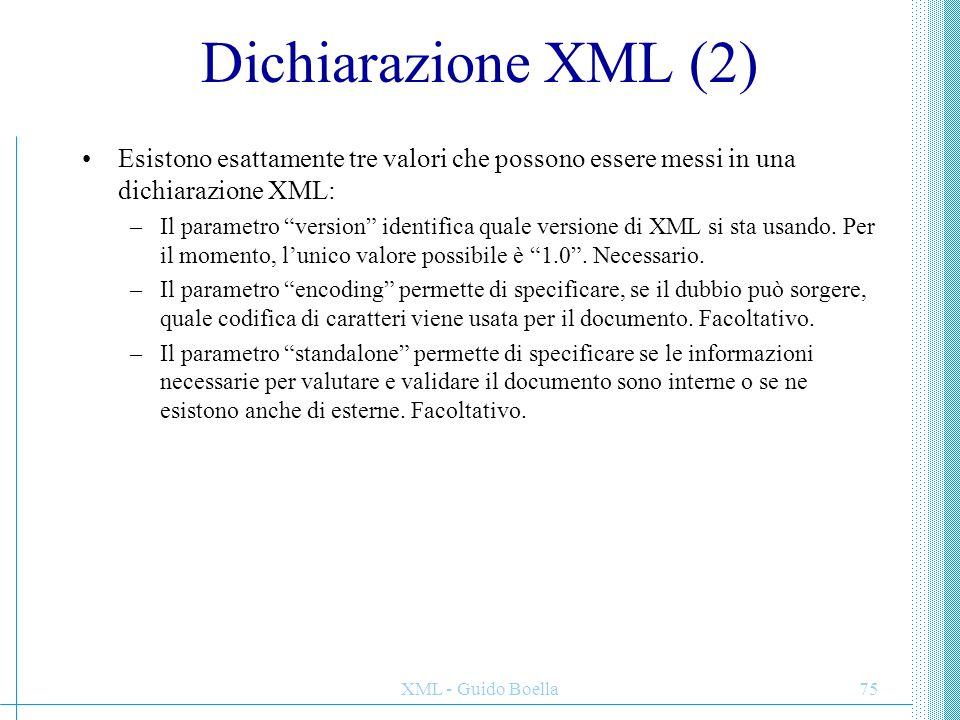 """XML - Guido Boella75 Dichiarazione XML (2) Esistono esattamente tre valori che possono essere messi in una dichiarazione XML: –Il parametro """"version"""""""