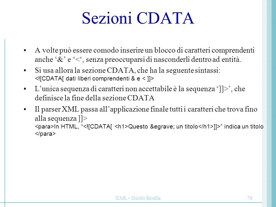 XML - Guido Boella76 Sezioni CDATA A volte può essere comodo inserire un blocco di caratteri comprendenti anche '&' e '<', senza preoccuparsi di nasco