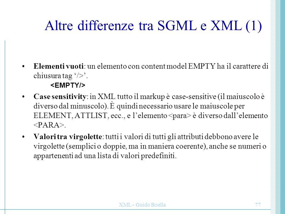 XML - Guido Boella78 Altre differenze tra SGML e XML (2) Tag omissibili: Non esiste il concetto di tag omissibili, e nella definizione degli elementi non ci sono i parametri di minimizzazione.