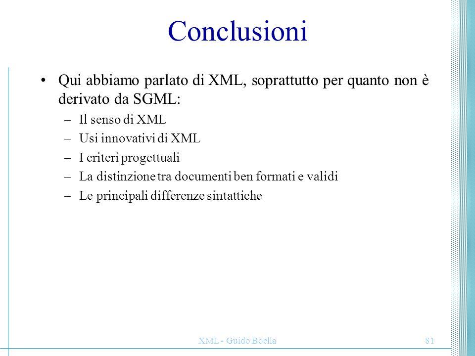 XML - Guido Boella81 Conclusioni Qui abbiamo parlato di XML, soprattutto per quanto non è derivato da SGML: –Il senso di XML –Usi innovativi di XML –I
