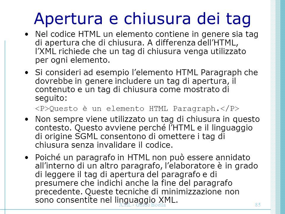 XML - Guido Boella85 Apertura e chiusura dei tag Nel codice HTML un elemento contiene in genere sia tag di apertura che di chiusura. A differenza dell