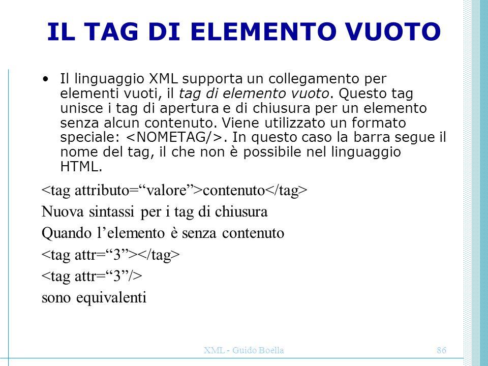 XML - Guido Boella86 IL TAG DI ELEMENTO VUOTO Il linguaggio XML supporta un collegamento per elementi vuoti, il tag di elemento vuoto. Questo tag unis