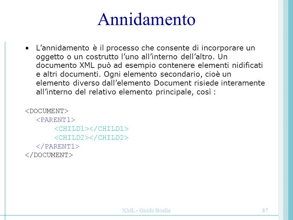 XML - Guido Boella87 Annidamento L'annidamento è il processo che consente di incorporare un oggetto o un costrutto l'uno all'interno dell'altro. Un do