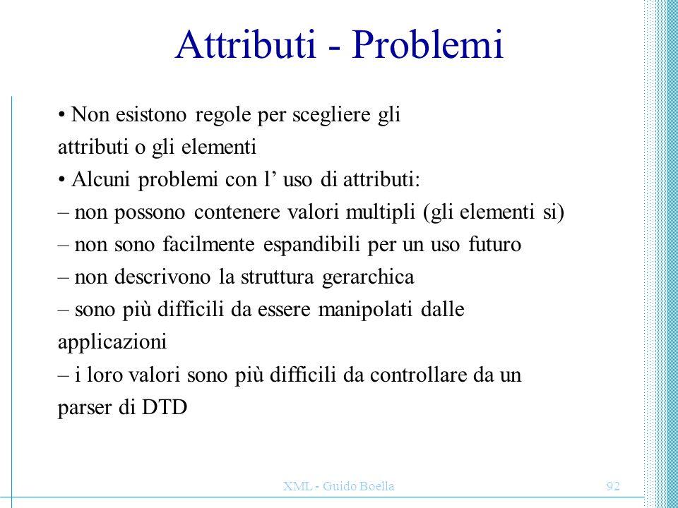 XML - Guido Boella92 Attributi - Problemi Non esistono regole per scegliere gli attributi o gli elementi Alcuni problemi con l' uso di attributi: – no