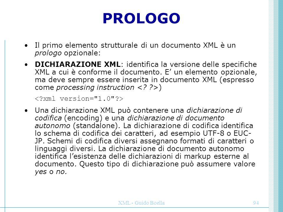 XML - Guido Boella94 PROLOGO Il primo elemento strutturale di un documento XML è un prologo opzionale: DICHIARAZIONE XML: identifica la versione delle
