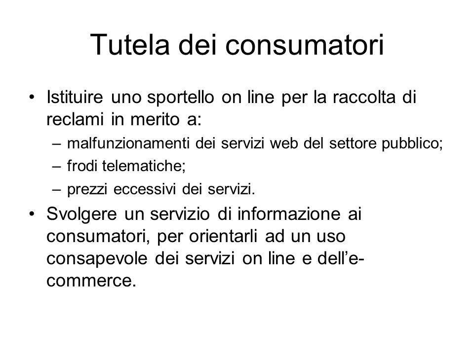 Tutela dei consumatori Istituire uno sportello on line per la raccolta di reclami in merito a: –malfunzionamenti dei servizi web del settore pubblico; –frodi telematiche; –prezzi eccessivi dei servizi.