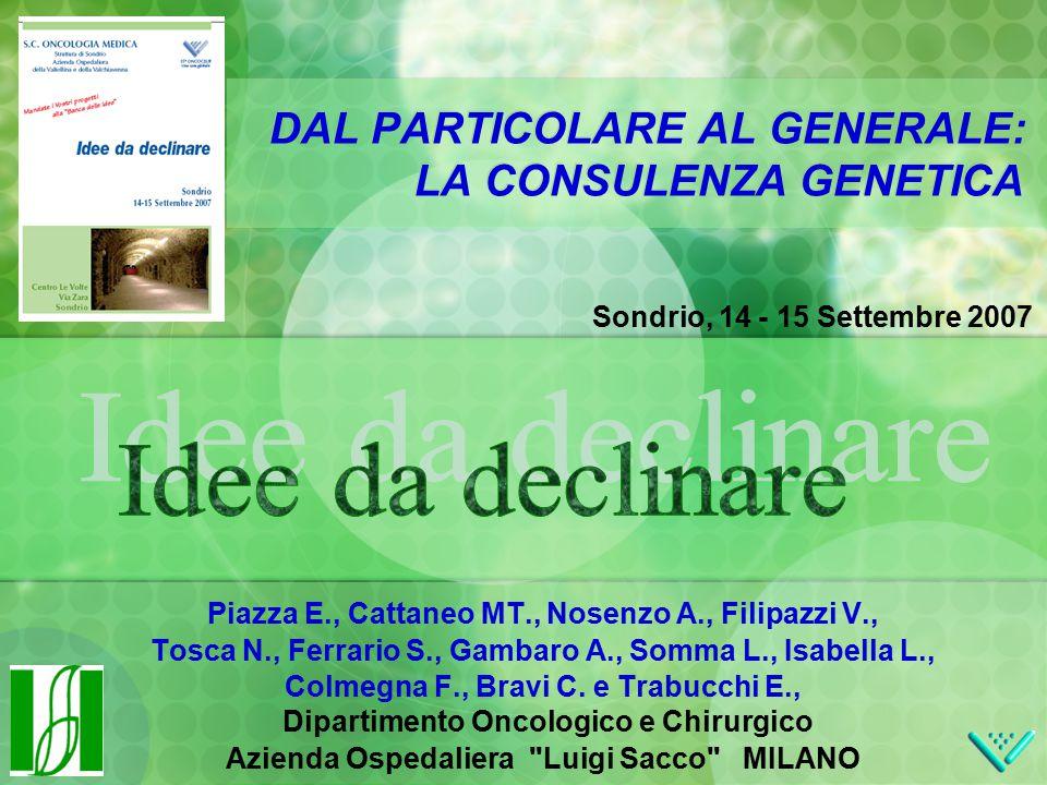 Sondrio, 14 - 15 Settembre 2007 DAL PARTICOLARE AL GENERALE: LA CONSULENZA GENETICA Piazza E., Cattaneo MT., Nosenzo A., Filipazzi V., Tosca N., Ferrario S., Gambaro A., Somma L., Isabella L., Colmegna F., Bravi C.