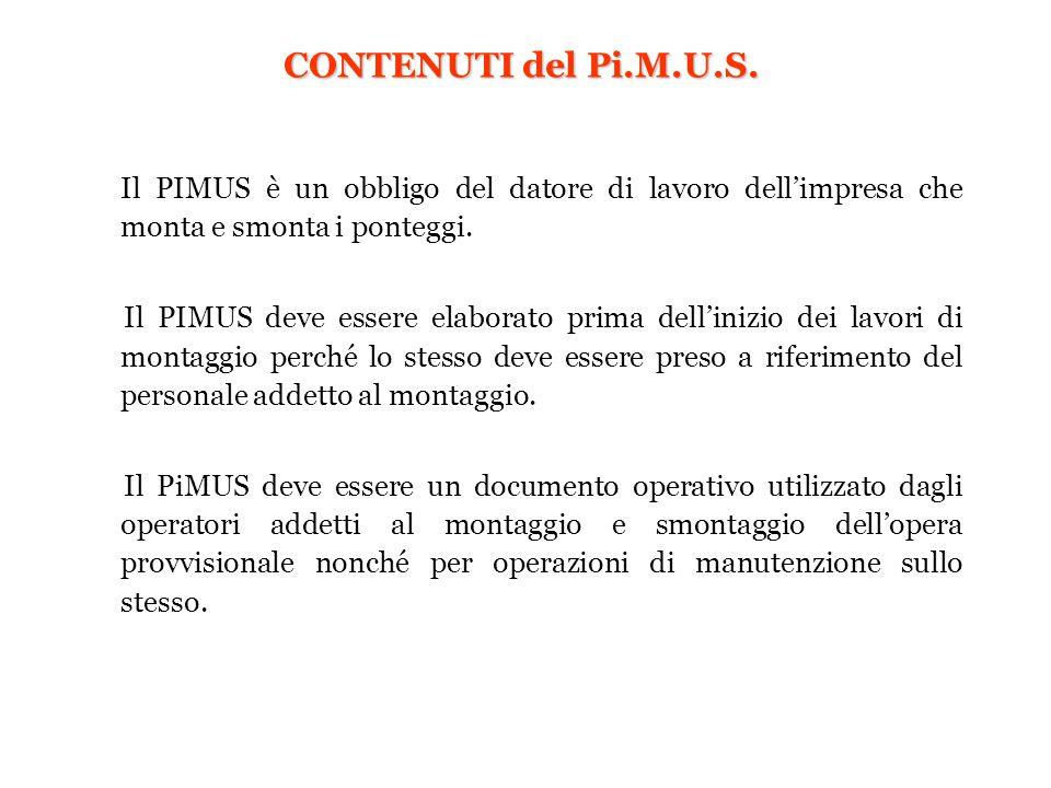 CONTENUTI del Pi.M.U.S. Il PIMUS è un obbligo del datore di lavoro dell'impresa che monta e smonta i ponteggi. Il PIMUS deve essere elaborato prima de