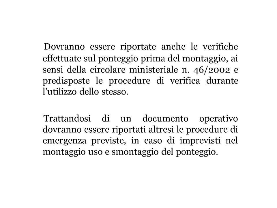 Dovranno essere riportate anche le verifiche effettuate sul ponteggio prima del montaggio, ai sensi della circolare ministeriale n. 46/2002 e predispo