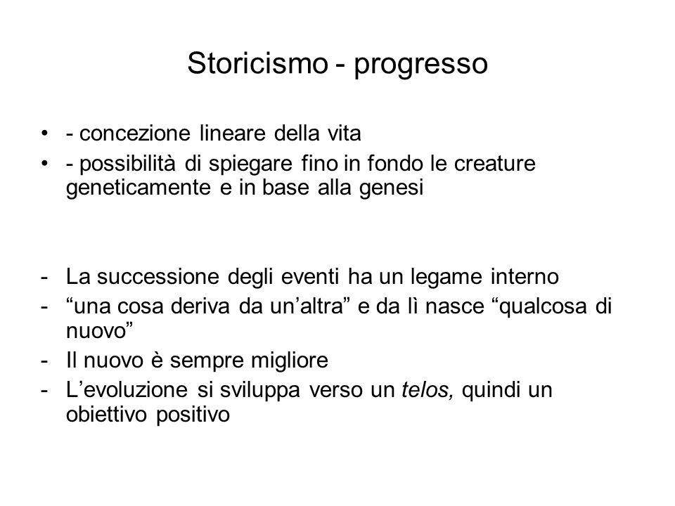 Storicismo - progresso - concezione lineare della vita - possibilità di spiegare fino in fondo le creature geneticamente e in base alla genesi -La suc