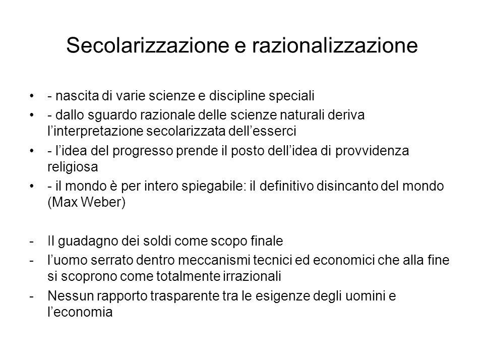 Secolarizzazione e razionalizzazione - nascita di varie scienze e discipline speciali - dallo sguardo razionale delle scienze naturali deriva l'interpretazione secolarizzata dell'esserci - l'idea del progresso prende il posto dell'idea di provvidenza religiosa - il mondo è per intero spiegabile: il definitivo disincanto del mondo (Max Weber) -Il guadagno dei soldi come scopo finale -l'uomo serrato dentro meccanismi tecnici ed economici che alla fine si scoprono come totalmente irrazionali -Nessun rapporto trasparente tra le esigenze degli uomini e l'economia