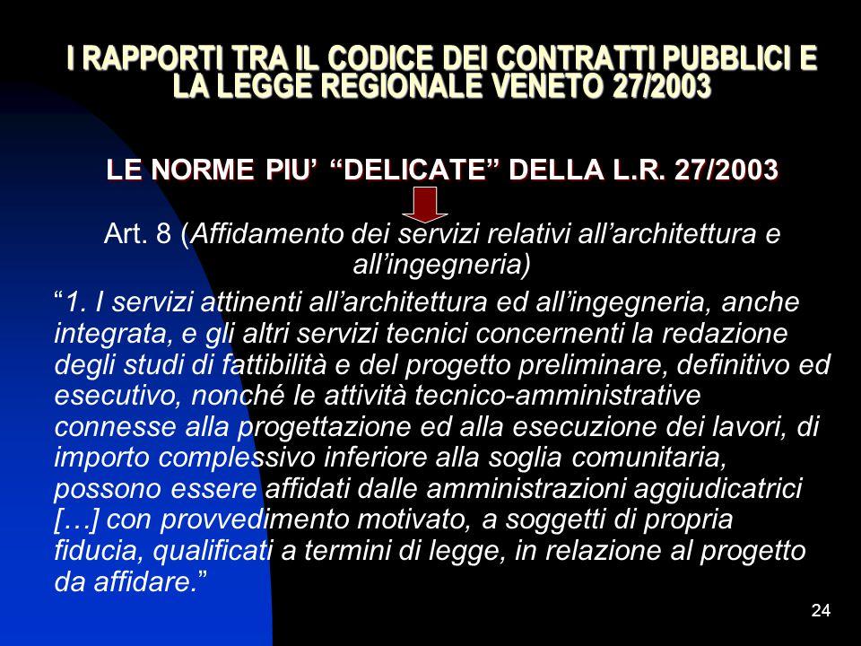 """24 I RAPPORTI TRA IL CODICE DEI CONTRATTI PUBBLICI E LA LEGGE REGIONALE VENETO 27/2003 LE NORME PIU' """"DELICATE"""" DELLA L.R. 27/2003 Art. 8 (Affidamento"""