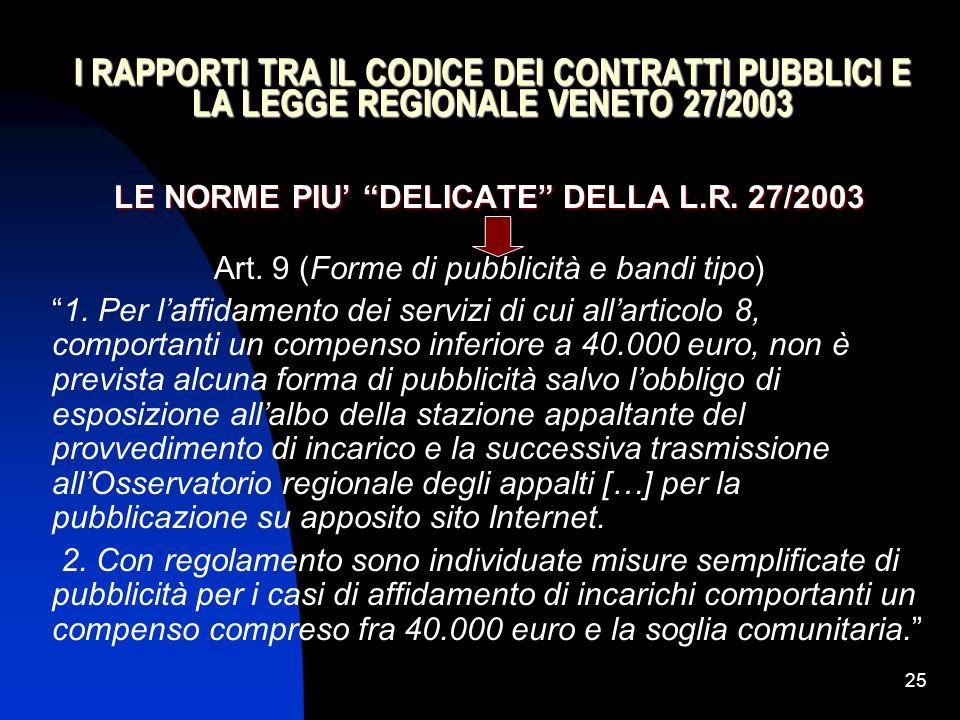 """25 I RAPPORTI TRA IL CODICE DEI CONTRATTI PUBBLICI E LA LEGGE REGIONALE VENETO 27/2003 LE NORME PIU' """"DELICATE"""" DELLA L.R. 27/2003 Art. 9 (Forme di pu"""