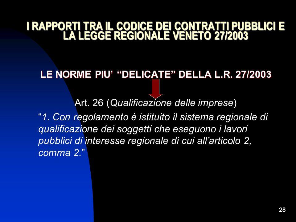 """28 I RAPPORTI TRA IL CODICE DEI CONTRATTI PUBBLICI E LA LEGGE REGIONALE VENETO 27/2003 LE NORME PIU' """"DELICATE"""" DELLA L.R. 27/2003 Art. 26 (Qualificaz"""