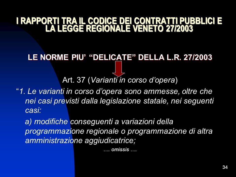 """34 I RAPPORTI TRA IL CODICE DEI CONTRATTI PUBBLICI E LA LEGGE REGIONALE VENETO 27/2003 LE NORME PIU' """"DELICATE"""" DELLA L.R. 27/2003 Art. 37 (Varianti i"""