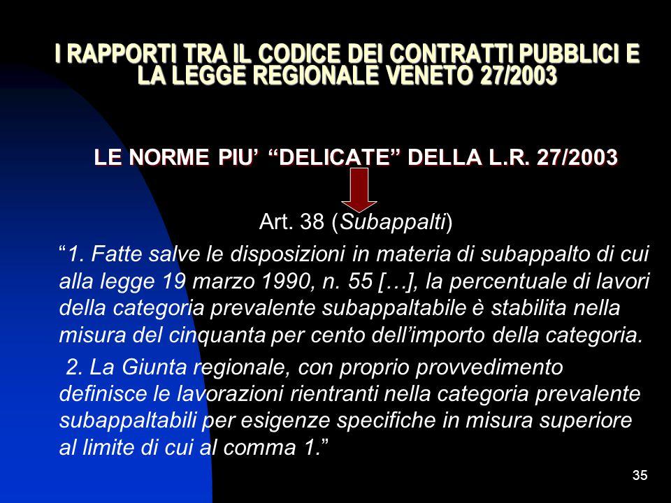 """35 I RAPPORTI TRA IL CODICE DEI CONTRATTI PUBBLICI E LA LEGGE REGIONALE VENETO 27/2003 LE NORME PIU' """"DELICATE"""" DELLA L.R. 27/2003 Art. 38 (Subappalti"""